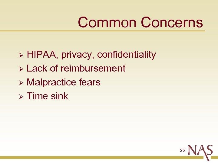 Common Concerns HIPAA, privacy, confidentiality Ø Lack of reimbursement Ø Malpractice fears Ø Time