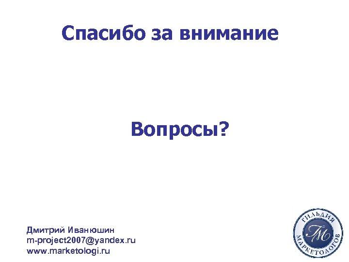 Спасибо за внимание Вопросы? Дмитрий Иванюшин m-project 2007@yandex. ru www. marketologi. ru