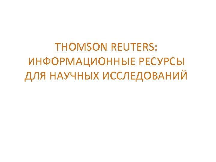 THOMSON REUTERS: ИНФОРМАЦИОННЫЕ РЕСУРСЫ ДЛЯ НАУЧНЫХ ИССЛЕДОВАНИЙ