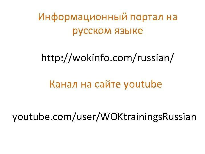 Информационный портал на русском языке http: //wokinfo. com/russian/ Канал на сайте youtube. com/user/WOKtrainings. Russian