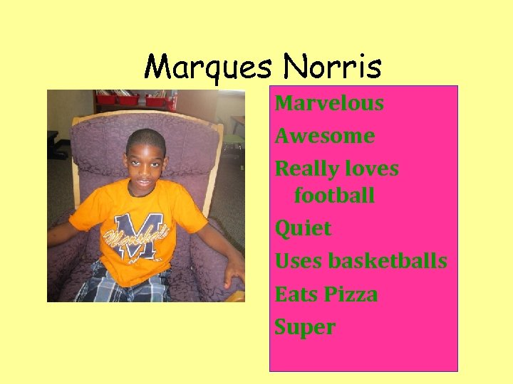 Marques Norris Marvelous Awesome Really loves football Quiet Uses basketballs Eats Pizza Super
