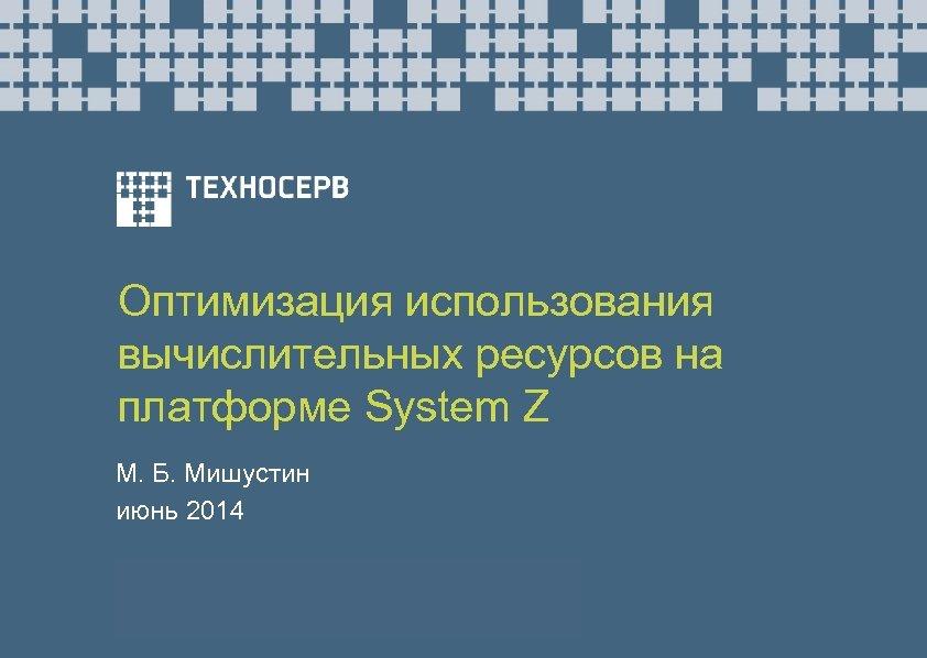 Оптимизация использования вычислительных ресурсов на платформе System Z М. Б. Мишустин июнь 2014
