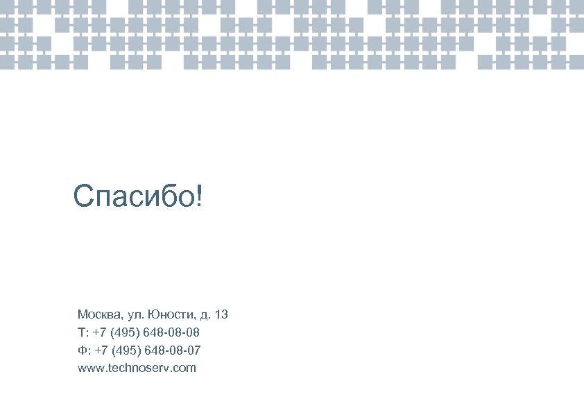 Спасибо! Москва, ул. Юности, д. 13 Т: +7 (495) 648 -08 -08 Ф: +7