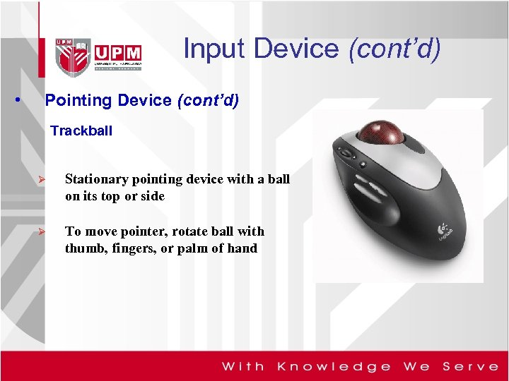 Input Device (cont'd) • Pointing Device (cont'd) Trackball Ø Stationary pointing device with a