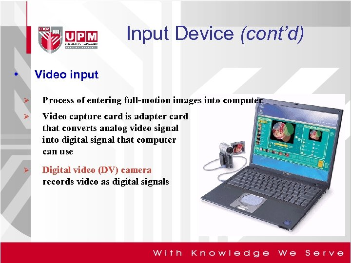Input Device (cont'd) • Video input Ø Process of entering full-motion images into computer