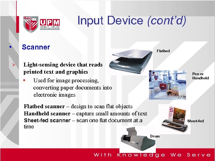 Input Device (cont'd) • Scanner Ø Flatbed Light-sensing device that reads printed text and