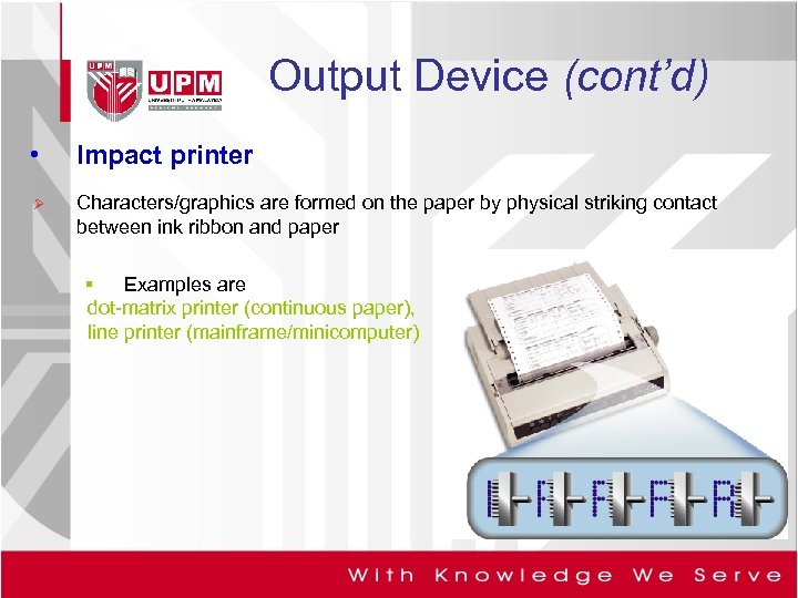 Output Device (cont'd) • Impact printer Ø Characters/graphics are formed on the paper by