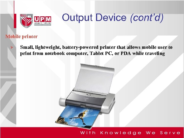 Output Device (cont'd) Mobile printer Ø Small, lightweight, battery-powered printer that allows mobile user