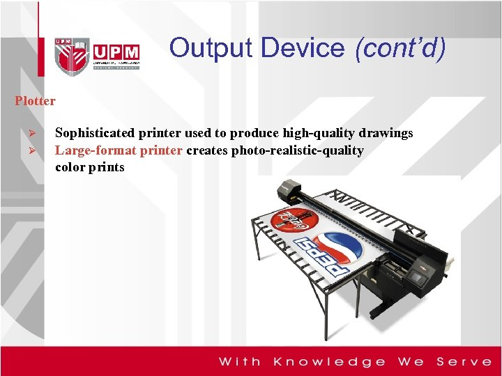 Output Device (cont'd) Plotter Ø Ø Sophisticated printer used to produce high-quality drawings Large-format