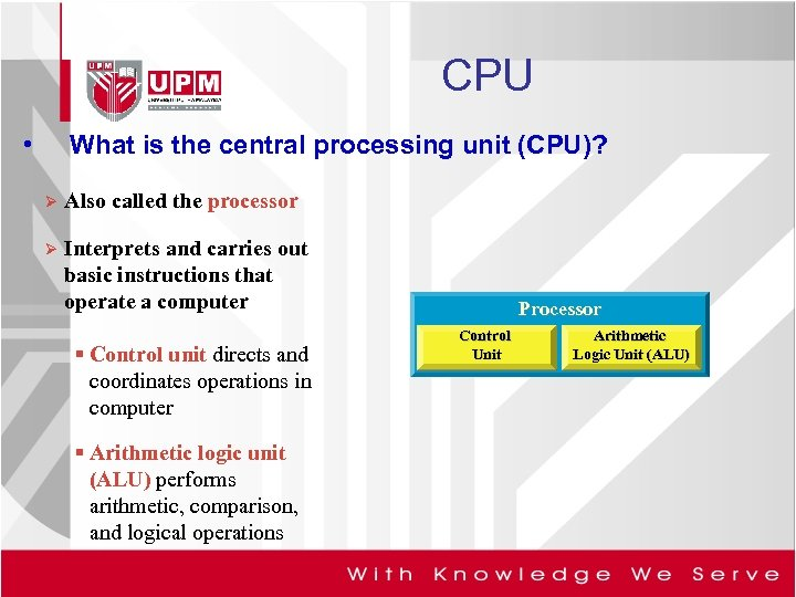 CPU • What is the central processing unit (CPU)? Ø Also called the processor