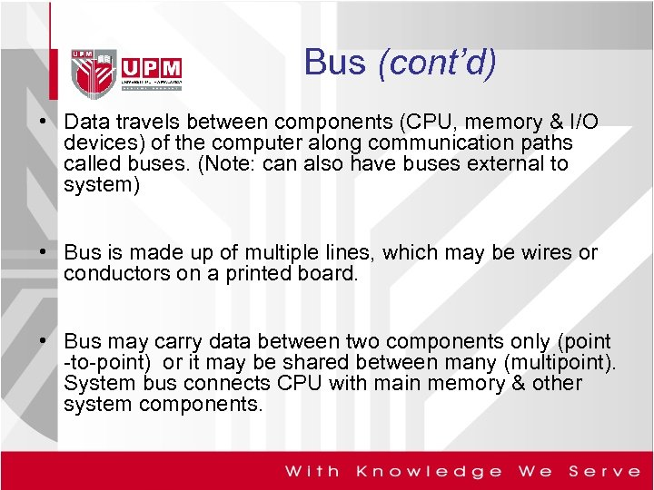 Bus (cont'd) • Data travels between components (CPU, memory & I/O devices) of the
