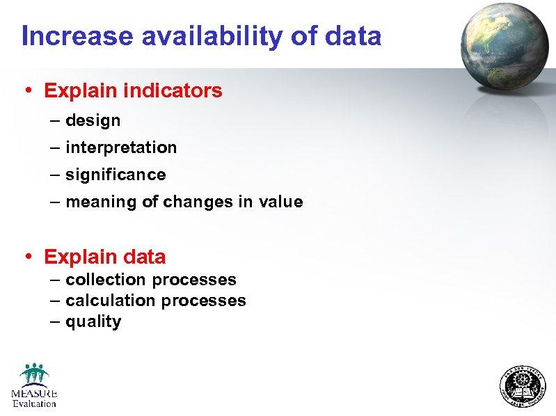 Increase availability of data • Explain indicators – design – interpretation – significance –