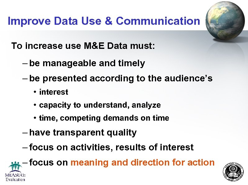 Improve Data Use & Communication To increase use M&E Data must: – be manageable