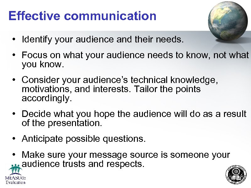 Effective communication • Identify your audience and their needs. • Focus on what your