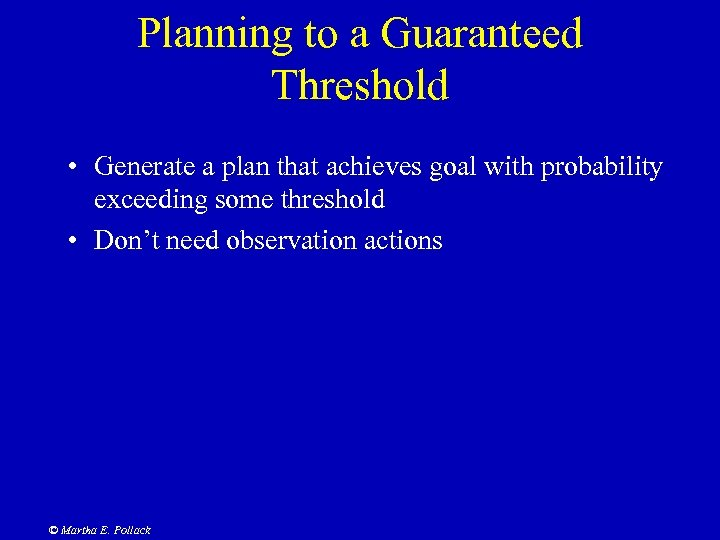 Planning to a Guaranteed Threshold • Generate a plan that achieves goal with probability