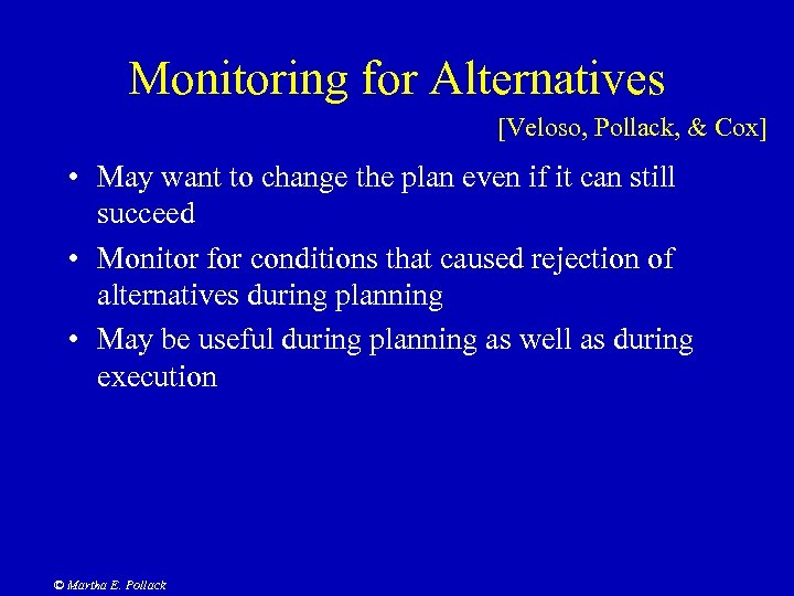 Monitoring for Alternatives [Veloso, Pollack, & Cox] • May want to change the plan