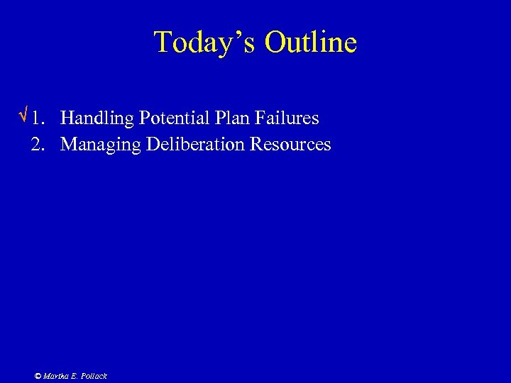 Today's Outline 1. Handling Potential Plan Failures 2. Managing Deliberation Resources © Martha E.