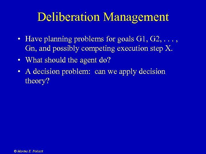 Deliberation Management • Have planning problems for goals G 1, G 2, . .