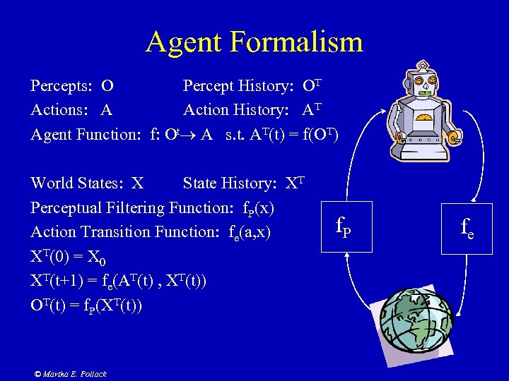 Agent Formalism Percepts: O Percept History: OT Actions: A Action History: AT Agent Function: