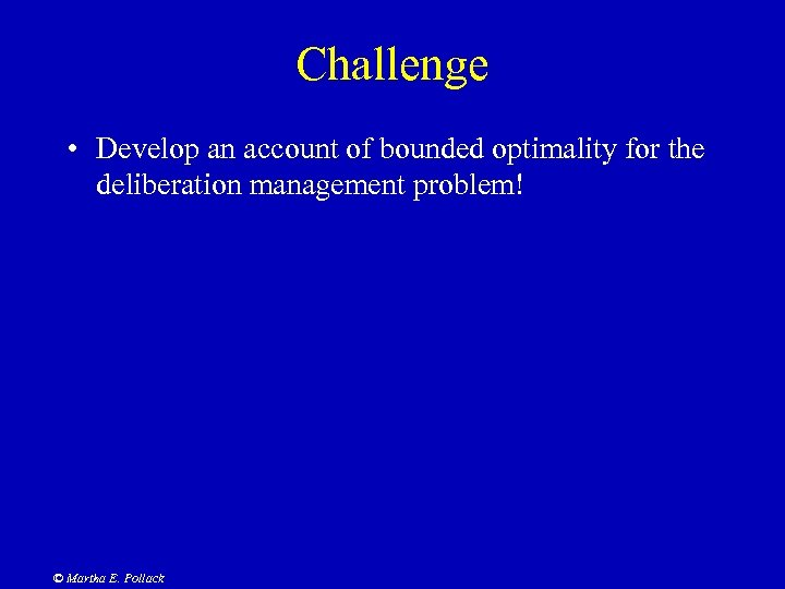 Challenge • Develop an account of bounded optimality for the deliberation management problem! ©