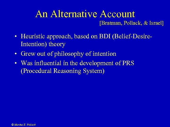 An Alternative Account [Bratman, Pollack, & Israel] • Heuristic approach, based on BDI (Belief-Desire.