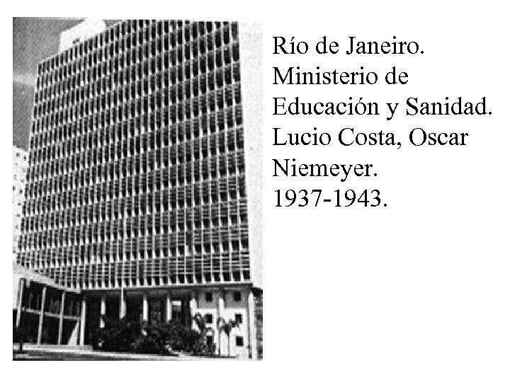 Río de Janeiro. Ministerio de Educación y Sanidad. Lucio Costa, Oscar Niemeyer. 1937 -1943.