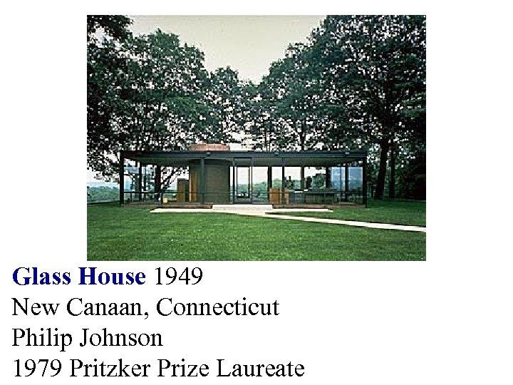 Glass House 1949 New Canaan, Connecticut Philip Johnson 1979 Pritzker Prize Laureate