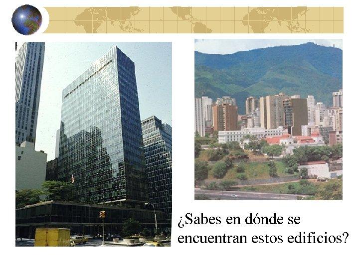 ¿Sabes en dónde se encuentran estos edificios?