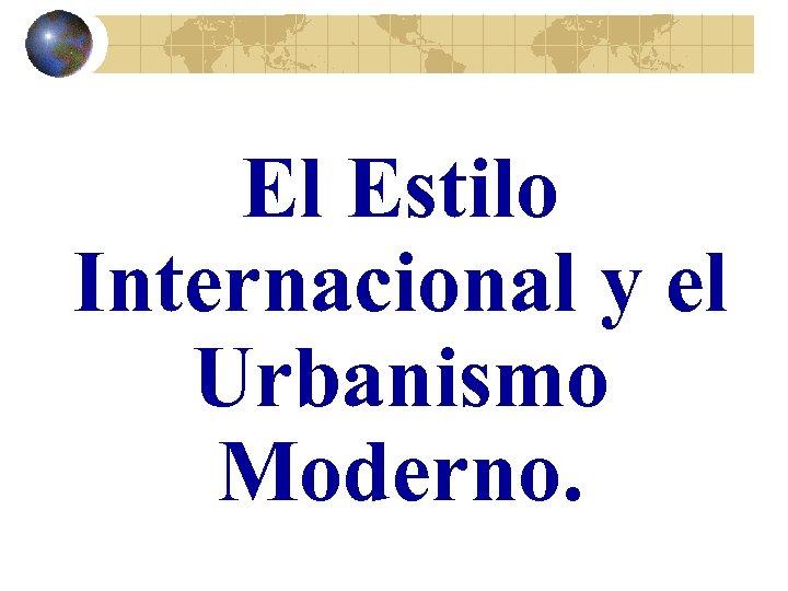 El Estilo Internacional y el Urbanismo Moderno.