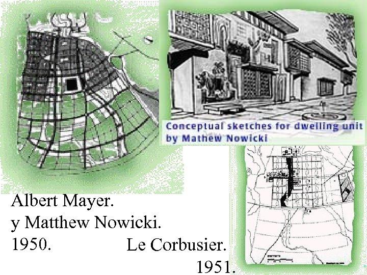 Albert Mayer. y Matthew Nowicki. 1950. Le Corbusier. 1951.