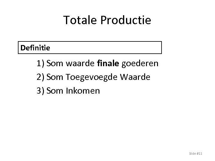 Totale Productie Definitie BBP: Drie Benaderingen 1) Som waarde finale goederen 2) Som Toegevoegde