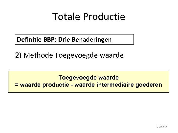 Totale Productie Definitie BBP: Drie Benaderingen 2) Methode Toegevoegde waarde = waarde productie -