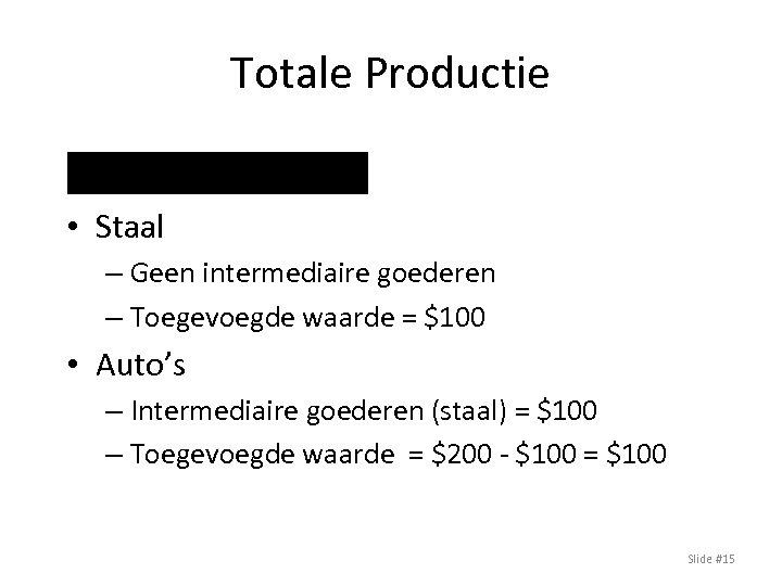 Totale Productie Voorbeeld • Staal – Geen intermediaire goederen – Toegevoegde waarde = $100