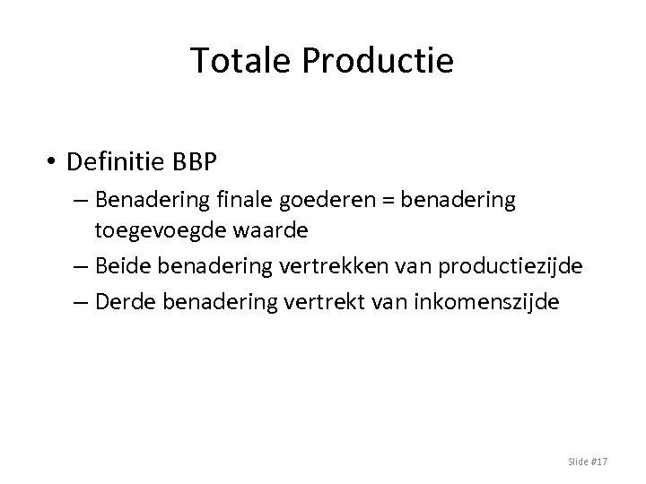 Totale Productie • Definitie BBP – Benadering finale goederen = benadering toegevoegde waarde –