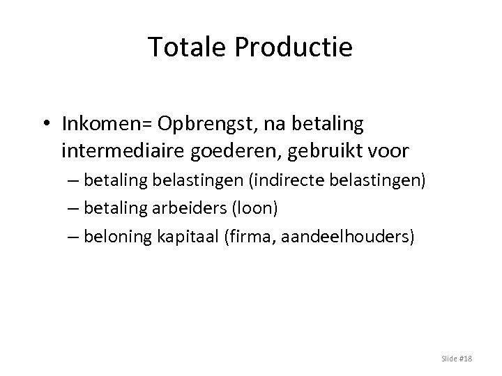 Totale Productie • Inkomen= Opbrengst, na betaling intermediaire goederen, gebruikt voor – betaling belastingen