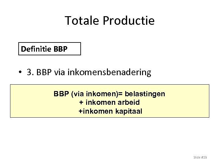 Totale Productie Definitie BBP • 3. BBP via inkomensbenadering BBP (via inkomen)= belastingen +
