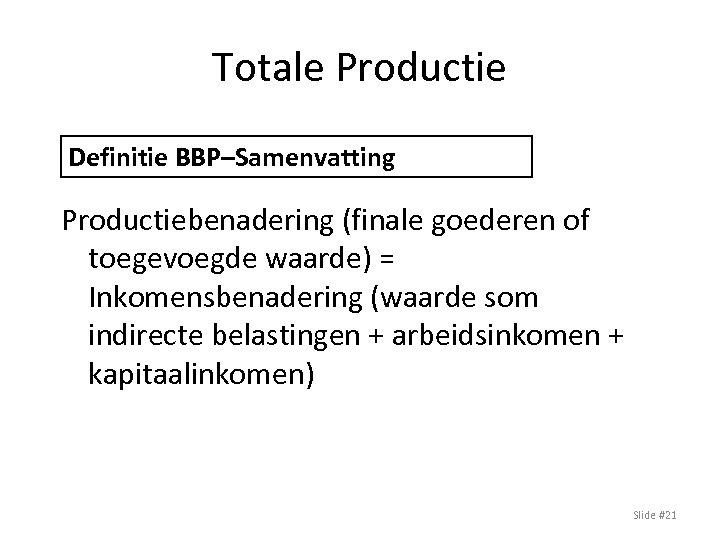 Totale Productie Definitie BBP–Samenvatting Productiebenadering (finale goederen of toegevoegde waarde) = Inkomensbenadering (waarde som