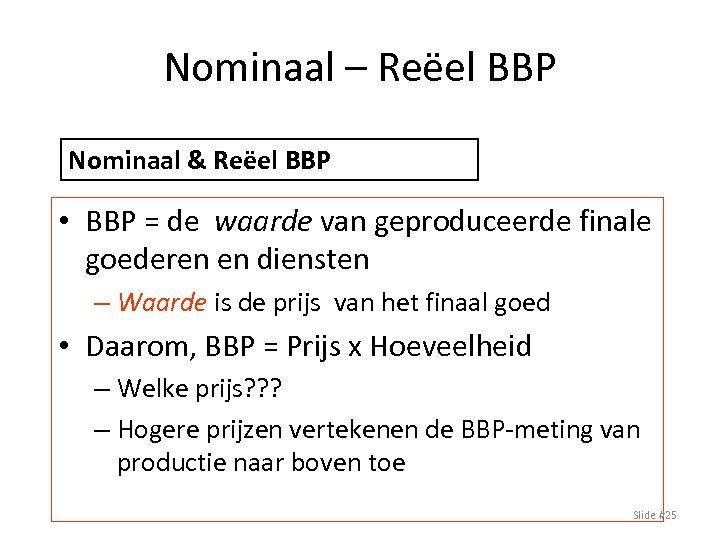 Nominaal – Reëel BBP Nominaal & Reëel BBP • BBP = de waarde van