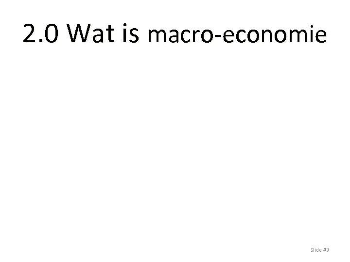 2. 0 Wat is macro-economie Slide #3