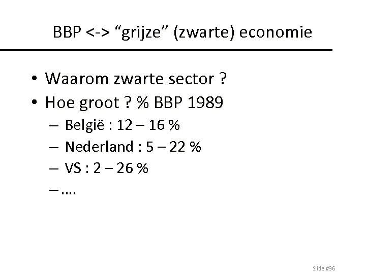"""BBP <-> """"grijze"""" (zwarte) economie • Waarom zwarte sector ? • Hoe groot ?"""