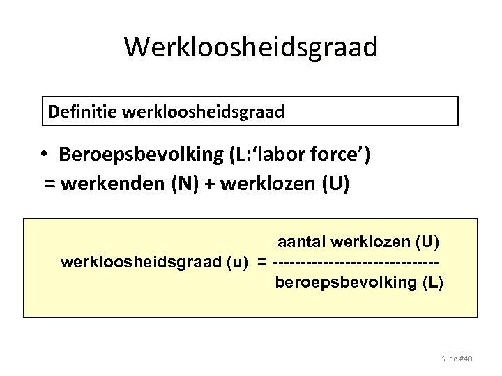 Werkloosheidsgraad Definitie werkloosheidsgraad • Beroepsbevolking (L: 'labor force') = werkenden (N) + werklozen (U)