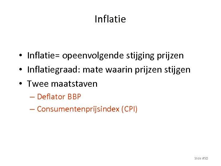 Inflatie • Inflatie= opeenvolgende stijging prijzen • Inflatiegraad: mate waarin prijzen stijgen • Twee