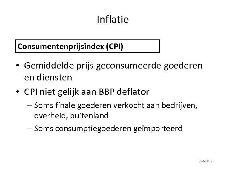 Inflatie Consumentenprijsindex (CPI) • Gemiddelde prijs geconsumeerde goederen en diensten • CPI niet gelijk