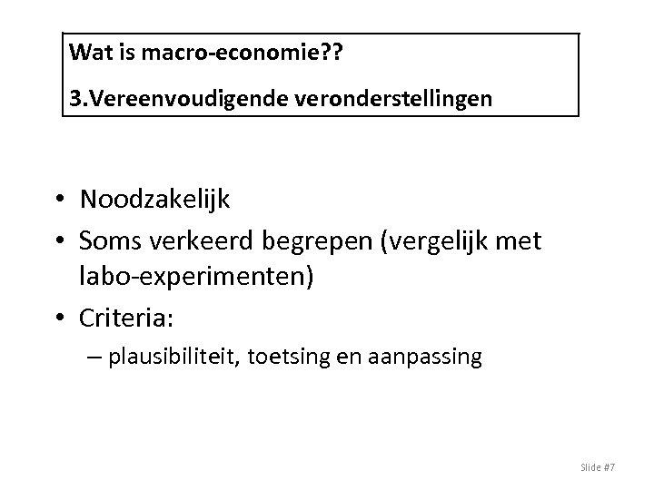 Wat is macro-economie? ? 3. Vereenvoudigende veronderstellingen • Noodzakelijk • Soms verkeerd begrepen (vergelijk