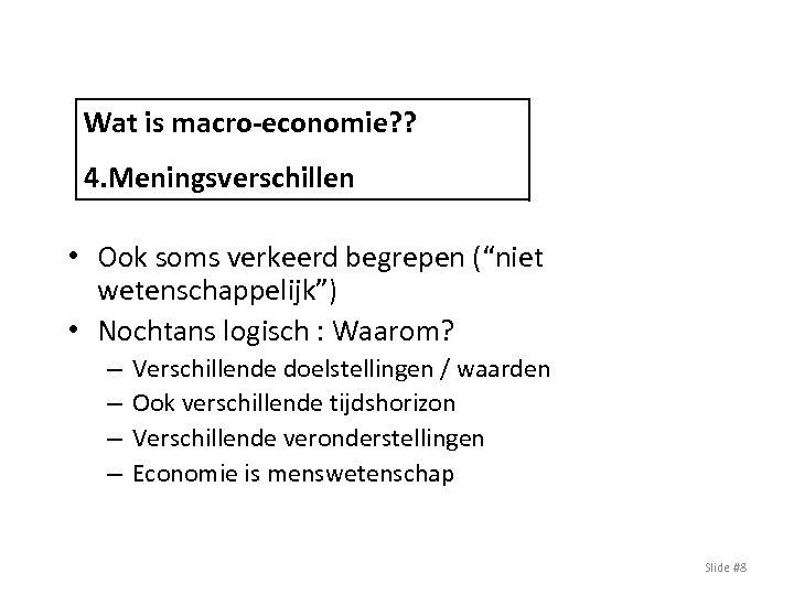 """Wat is macro-economie? ? 4. Meningsverschillen • Ook soms verkeerd begrepen (""""niet wetenschappelijk"""") •"""
