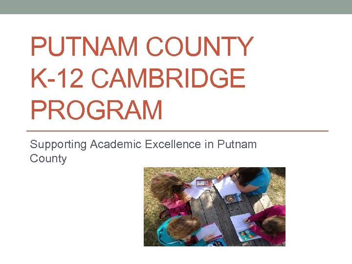 PUTNAM COUNTY K-12 CAMBRIDGE PROGRAM Supporting Academic Excellence in Putnam County