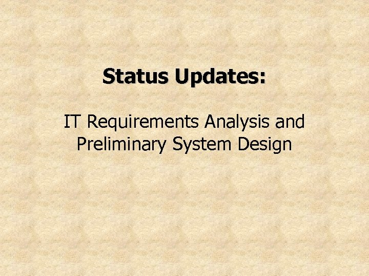 Status Updates: IT Requirements Analysis and Preliminary System Design