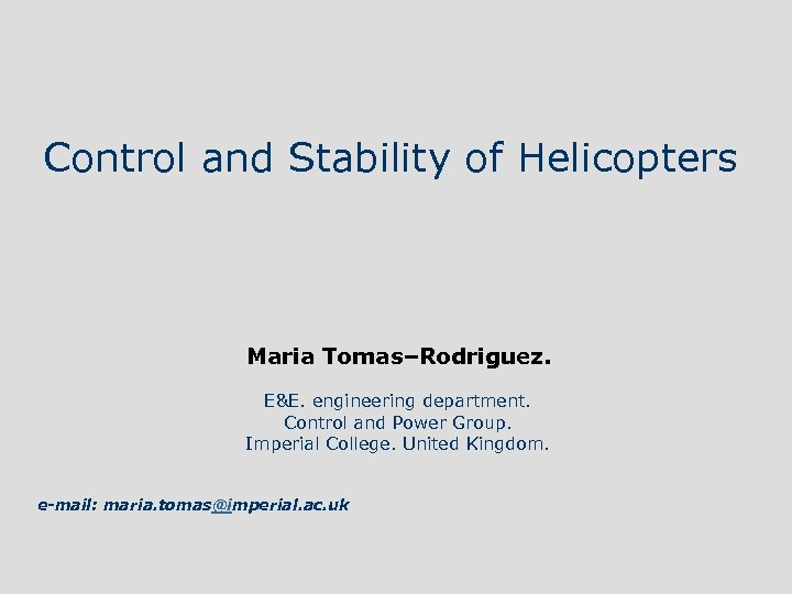 Control and Stability of Helicopters Maria Tomas–Rodriguez. E&E. engineering department. Control and Power Group.