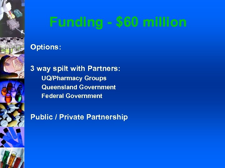 Funding - $60 million Options: 3 way spilt with Partners: UQ/Pharmacy Groups Queensland Government
