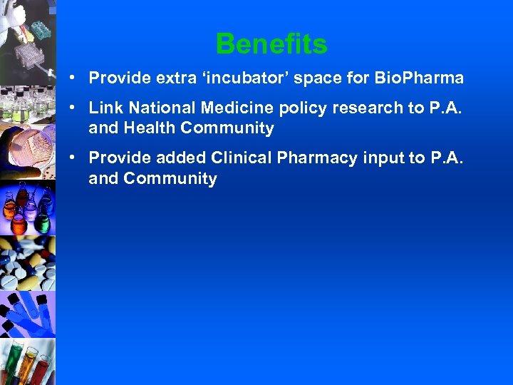 Benefits • Provide extra 'incubator' space for Bio. Pharma • Link National Medicine policy